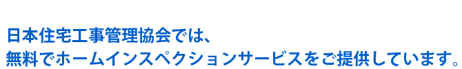 日本住宅工事管理協会では、無料でホームインスペクションサービスをご提供しています